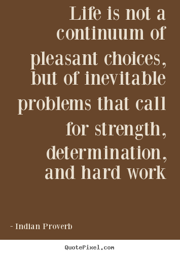 Indian Proverb poster quote - Life is not a continuum of pleasant choices, but of inevitable.. - Life quote