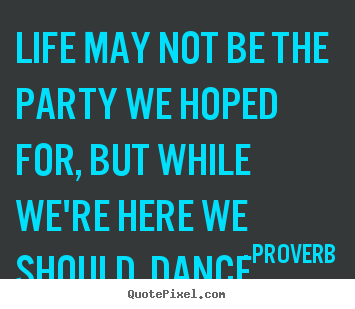 Life may not be the party we hoped for, but while we're.. Proverb best life quotes