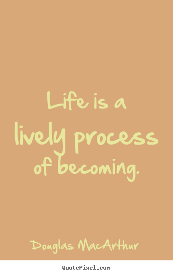 Life is a lively process of becoming. Douglas MacArthur  life quotes