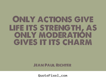 Only actions give life its strength, as only moderation.. Jean Paul Richter greatest life quotes