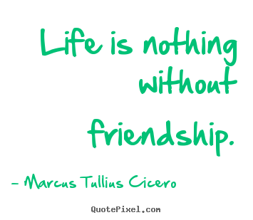 Make personalized picture sayings about life - Life is nothing without friendship.