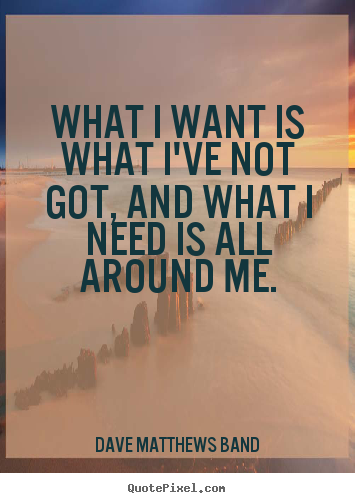 Dave Matthews Band picture quotes - What i want is what i've not got, and what i need.. - Life quotes
