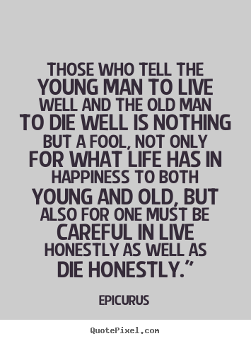 Quotes about life - Those who tell the young man to live well and the old man to..