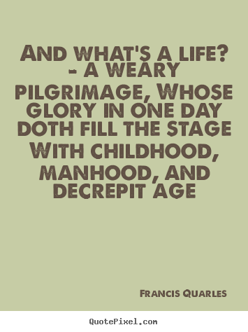 Quotes about life - And what's a life? - a weary pilgrimage, whose glory in one day doth..