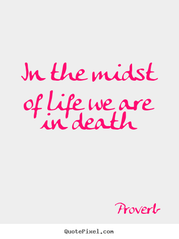 Proverb image quote - In the midst of life we are in death - Life quotes