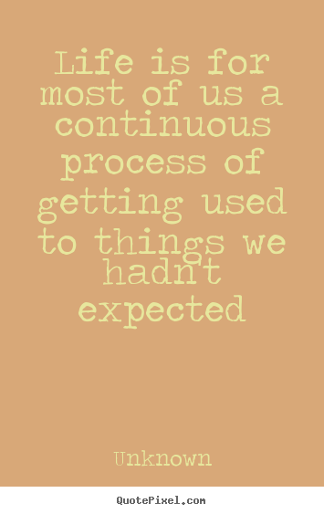 Quote about life - Life is for most of us a continuous process..