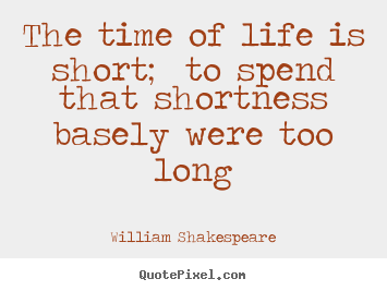 The time of life is short; to spend that shortness basely were.. William Shakespeare good life sayings