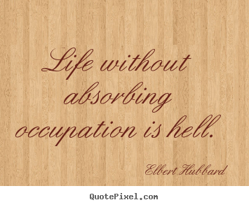 Quote about life - Life without absorbing occupation is hell.