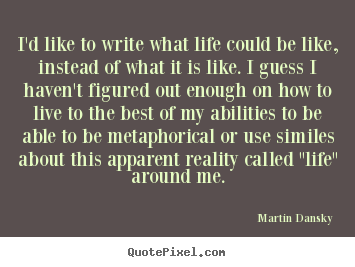 Quotes about life - I'd like to write what life could be like, instead..