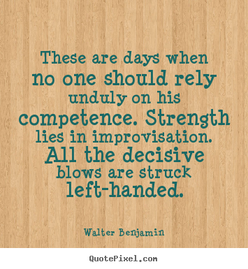 These are days when no one should rely unduly on his competence... Walter Benjamin good life quotes