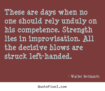 These are days when no one should rely unduly.. Walter Benjamin  life quotes