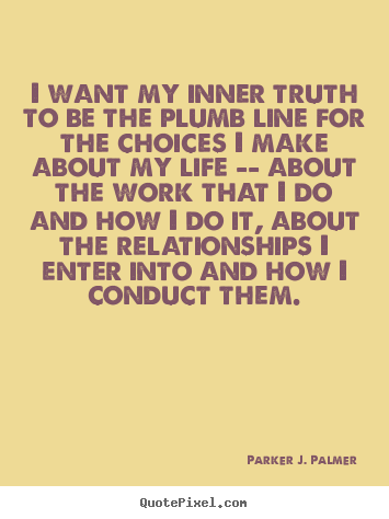 I want my inner truth to be the plumb line for the choices.. Parker J. Palmer greatest life quotes