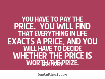 Sam Nunn poster quote - You have to pay the price. you will find that everything.. - Life quotes