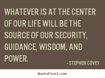 Life quote - Whatever is at the center of our life will be the source..