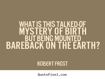 What is this talked-of mystery of birth but being mounted bareback.. Robert Frost best life quotes