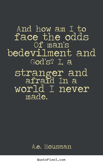 A.e. Housman picture quote - And how am i to face the odds of man's bedevilment and god's? i, a.. - Life quotes
