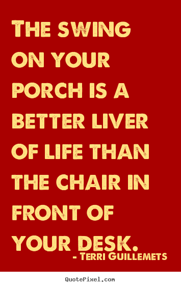 Quotes about life - The swing on your porch is a better liver of life than the chair in..