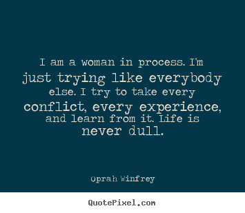 Oprah Winfrey picture quotes - I am a woman in process. i'm just trying like everybody else. i try to.. - Life quotes