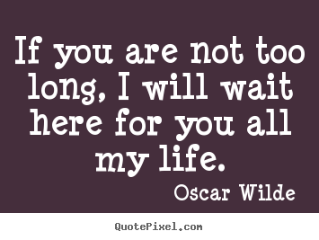 If you are not too long, i will wait here for you all my life. Oscar Wilde great life quotes