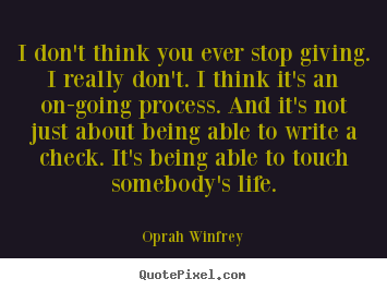 Quotes about life - I don't think you ever stop giving. i really don't...