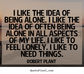 Robert Plant poster quote - I like the idea of being alone. i like the idea of often.. - Life quote