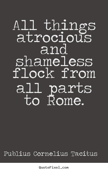 Quotes about life - All things atrocious and shameless flock from all parts to rome.