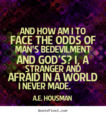 And how am i to face the odds of man's bedevilment and god's? i, a stranger.. A.e. Housman popular life quotes