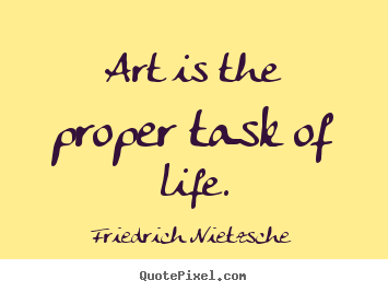 Life quotes - Art is the proper task of life.