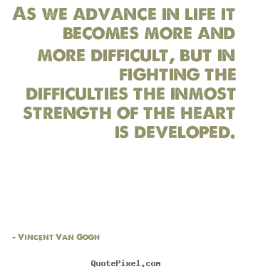 Quotes about life - As we advance in life it becomes more and more difficult, but in fighting..