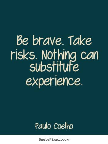 Design custom picture quote about life - Be brave. take risks. nothing can substitute experience.