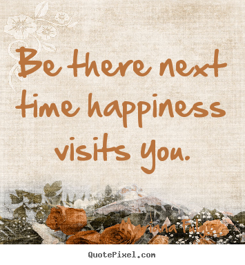 Quotes about life - Be there next time happiness visits you.