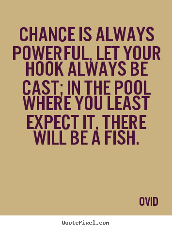 Chance is always powerful, let your hook always be cast;.. Ovid  life quote