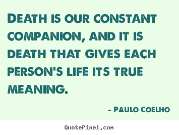 Quotes about life - Death is our constant companion, and it is death that gives..