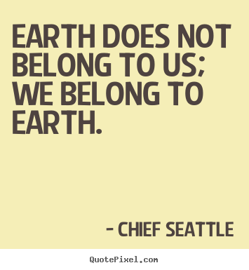 Quote about life - Earth does not belong to us; we belong to earth.