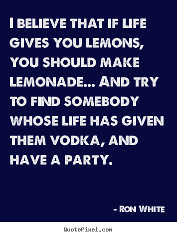 Ron White picture quotes - I believe that if life gives you lemons, you should make lemonade... and.. - Life quote