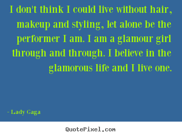 I don't think i could live without hair, makeup and styling, let.. Lady Gaga  life quotes