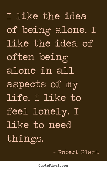 Robert Plant photo quote - I like the idea of being alone. i like the idea of often being alone.. - Life quotes