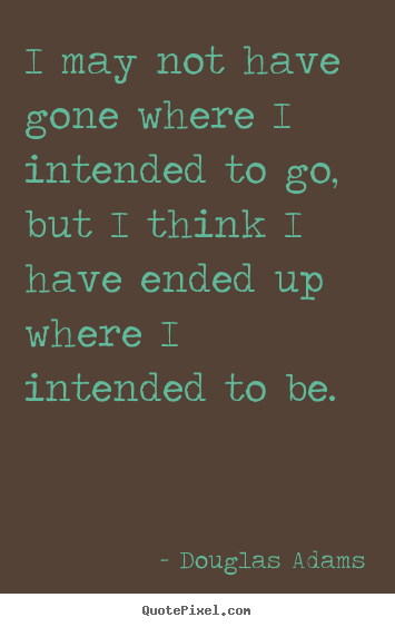 Douglas Adams picture quote - I may not have gone where i intended to go, but i think i have ended.. - Life quotes