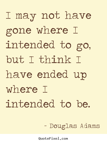 I may not have gone where i intended to go, but i think i have ended.. Douglas Adams top life quotes