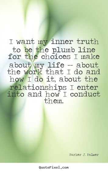 I want my inner truth to be the plumb line for the choices.. Parker J. Palmer good life sayings