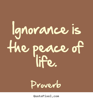 Proverb poster quotes - Ignorance is the peace of life. - Life quote