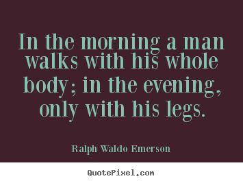 In the morning a man walks with his whole body; in the evening, only.. Ralph Waldo Emerson best life sayings