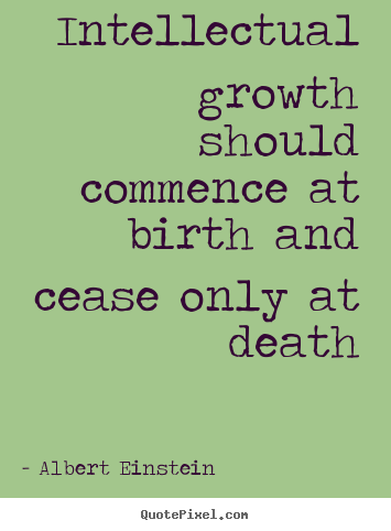 Make custom picture quote about life - Intellectual growth should commence at birth and cease only..