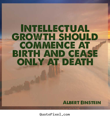 Design your own picture quotes about life - Intellectual growth should commence at birth and cease only at..