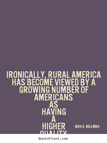 Quotes about life - Ironically, rural america has become viewed by a growing number..