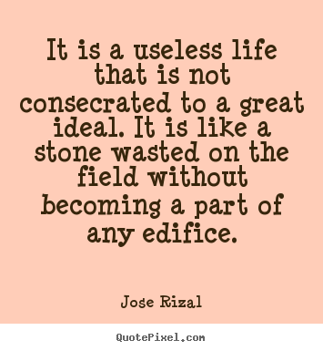 Life quote - It is a useless life that is not consecrated to a great ideal. it is..