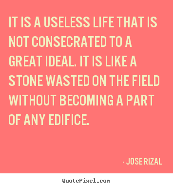 Create picture quotes about life - It is a useless life that is not consecrated to a great ideal. it..