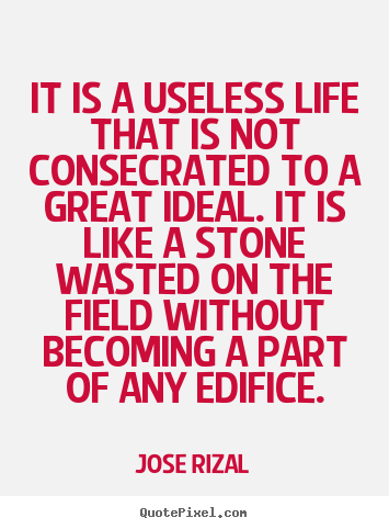 It is a useless life that is not consecrated to.. Jose Rizal  life quote