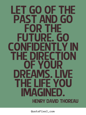 Let go of the past and go for the future. go confidently.. Henry David Thoreau  life quotes