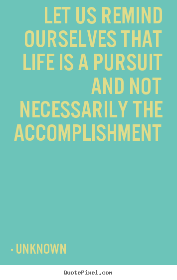 Quote about life - Let us remind ourselves that life is a pursuit..